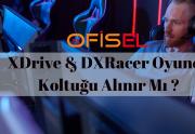 XDrive ve DXRacer Oyuncu Koltukları Alınır mı ?